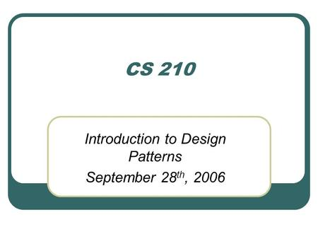 CS 210 Introduction to Design Patterns September 28 th, 2006.