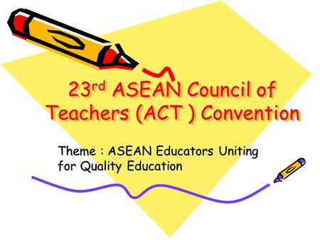 23 rd ASEAN Council of Teachers (ACT ) Convention Theme : ASEAN Educators Uniting for Quality Education.