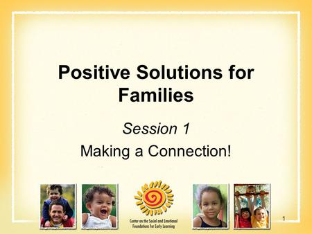 Positive Solutions for Families Session 1 Making a Connection! 1.