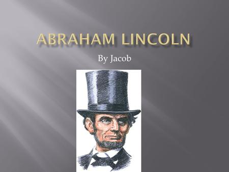 By Jacob.  Abraham Lincoln was born in a log cabin in Kentucky on Feb.12,1809.  He went to school less than a year.  He studied at night.  He even.
