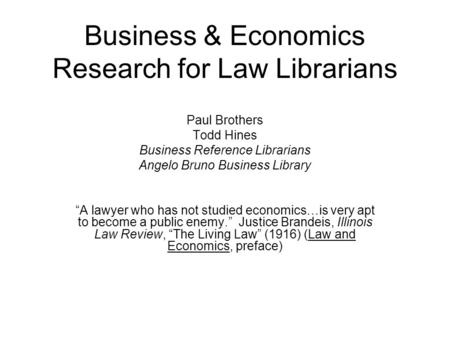 "Business & Economics Research for Law Librarians Paul Brothers Todd Hines Business Reference Librarians Angelo Bruno Business Library ""A lawyer who has."