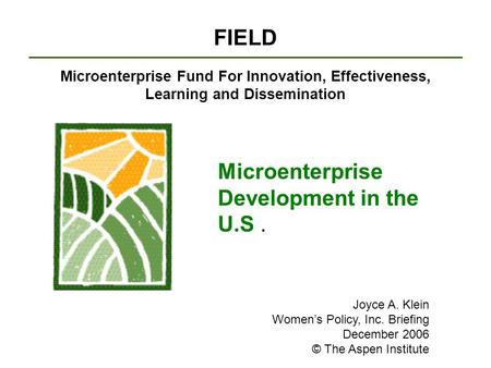 FIELD Microenterprise Fund For Innovation, Effectiveness, Learning and Dissemination Microenterprise Development in the U.S. Joyce A. Klein Women's Policy,
