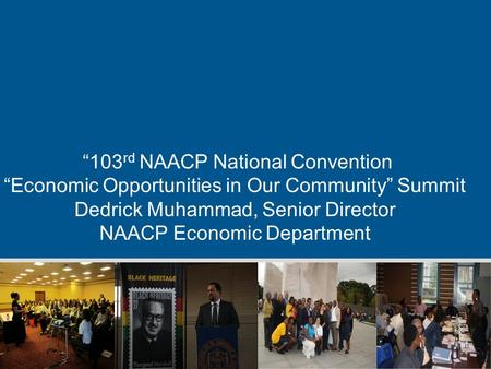 """103 rd NAACP National Convention ""Economic Opportunities in Our Community"" Summit Dedrick Muhammad, Senior Director NAACP Economic Department."