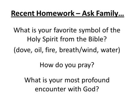 Recent Homework – Ask Family… What is your favorite symbol of the Holy Spirit from the Bible? (dove, oil, fire, breath/wind, water) How do you pray? What.
