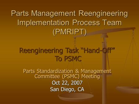Parts Standardization & Management Committee (PSMC) Meeting Oct 22, 2007 San Diego, CA Parts Management Reengineering Implementation Process Team (PMRIPT)