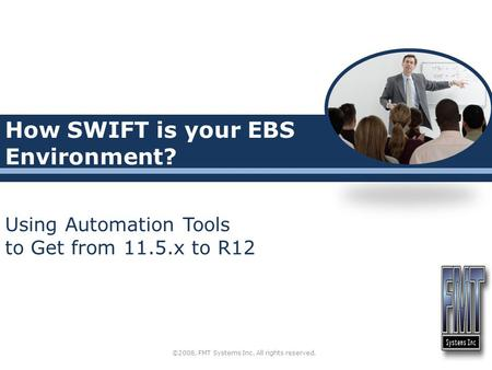 How SWIFT is your EBS Environment? Using Automation Tools to Get from 11.5.x to R12 ©2008, FMT Systems Inc. All rights reserved.