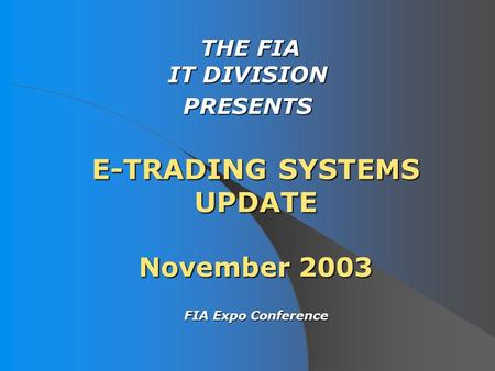 E-TRADING SYSTEMS UPDATE November 2003 THE FIA IT DIVISION THE FIA IT DIVISIONPRESENTS FIA Expo Conference FIA Expo Conference.