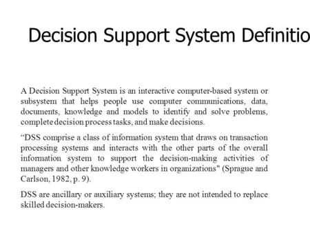 Decision Support System Definition A Decision Support System is an interactive computer-based system or subsystem that helps people use computer communications,