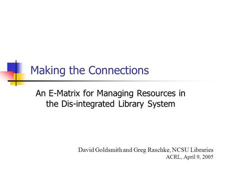 Making the Connections An E-Matrix for Managing Resources in the Dis-integrated Library System David Goldsmith and Greg Raschke, NCSU Libraries ACRL, April.