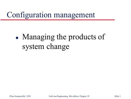 ©Ian Sommerville 2000Software Engineering, 6th edition. Chapter 29Slide 1 Configuration management l Managing the products of system change.
