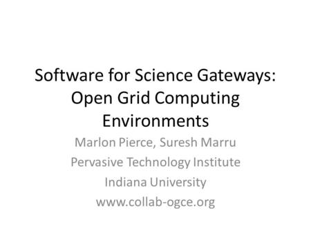 Software for Science Gateways: Open Grid Computing Environments Marlon Pierce, Suresh Marru Pervasive Technology Institute Indiana University www.collab-ogce.org.