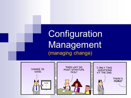 Configuration Management (managing change). Starter Questions... Which is more important?  stability  progress Why is change potentially dangerous?