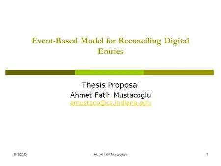 Event-Based Model for Reconciling Digital Entries Thesis Proposal Ahmet Fatih Mustacoglu  10/3/20151Ahmet.