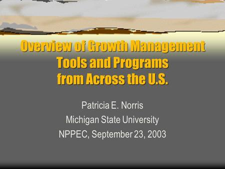 Overview of Growth Management Tools and Programs from Across the U.S. Patricia E. Norris Michigan State University NPPEC, September 23, 2003.