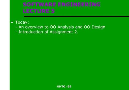 OHTO -99 SOFTWARE ENGINEERING LECTURE 5 Today: - An overview to OO Analysis and OO Design - Introduction of Assignment 2.