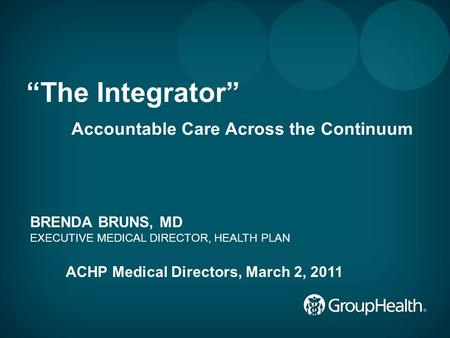 "1 ""The Integrator"" Accountable Care Across the Continuum BRENDA BRUNS, MD EXECUTIVE MEDICAL DIRECTOR, HEALTH PLAN ACHP Medical Directors, March 2, 2011."