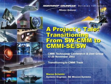 A Project ' s Tale: Transitioning From SW-CMM to CMMI-SE/SW Warren Scheinin Systems Engineer, NG Mission Systems CMMI Technology Conference & User Group.