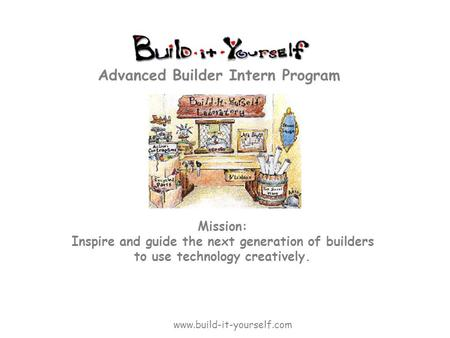 Mission: Inspire and guide the next generation of builders to use technology creatively. Advanced Builder Intern Program www.build-it-yourself.com.