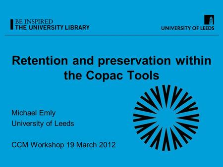 Retention and preservation within the Copac Tools Michael Emly University of Leeds CCM Workshop 19 March 2012.