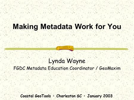 Coastal GeoTools Charleston SC January 2003 Making Metadata Work for You Lynda Wayne FGDC Metadata Education Coordinator / GeoMaxim.