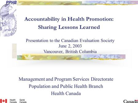 Accountability in Health Promotion: Sharing Lessons Learned Management and Program Services Directorate Population and Public Health Branch Health Canada.