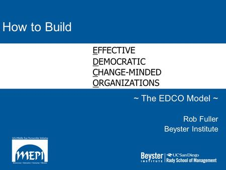 How to Build ~ The EDCO Model ~ Rob Fuller Beyster Institute EFFECTIVE DEMOCRATIC CHANGE-MINDED ORGANIZATIONS.