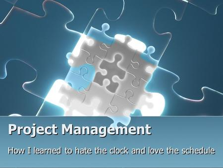 Project Management How I learned to hate the clock and love the schedule.