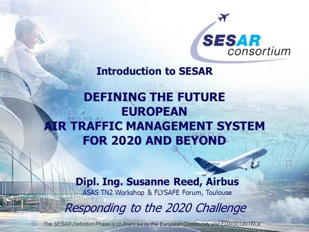 The SESAR Definition Phase is co-financed by the European Community and EUROCONTROL Responding to the 2020 Challenge Introduction to SESAR DEFINING THE.