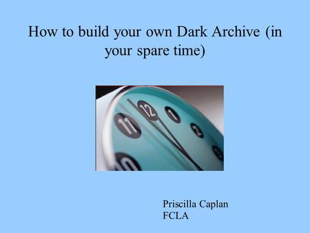 How to build your own Dark Archive (in your spare time) Priscilla Caplan FCLA.