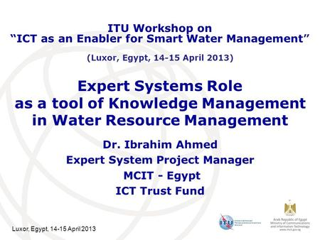 Luxor, Egypt, 14-15 April 2013 Expert Systems Role as a tool of Knowledge Management in Water Resource Management Dr. Ibrahim Ahmed Expert System Project.