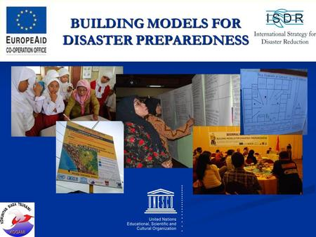 BUILDING MODELS FOR DISASTER PREPAREDNESS. Name of Organization : UNESCO Target Countries : INDONESIA Cost of Action : US$ 386.000,- Stakeholders : Indonesian.