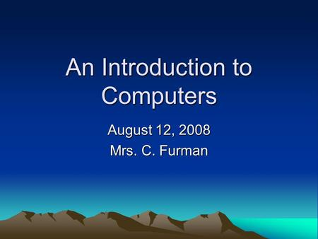 An Introduction to Computers August 12, 2008 Mrs. C. Furman.