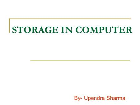 STORAGE IN COMPUTER By- Upendra Sharma. STORAGE DEVICE We can use storage device to save data in computer. It is divided in two parts- 1. Primary memory.