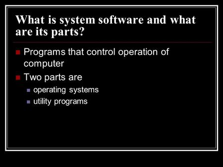 What is system software and what are its parts? Programs that control operation of computer Two parts are operating systems utility programs.