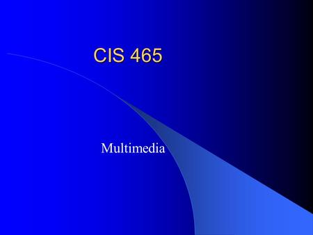 CIS 465 Multimedia. Course Overview Digital Multimedia – Representation – Processing and analysis – Compression Programming – Java JMF + any HLL Project/presentation.