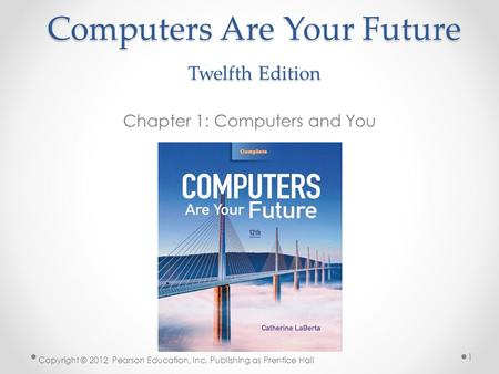 Computers Are Your Future Twelfth Edition Chapter 1: Computers and You Copyright © 2012 Pearson Education, Inc. Publishing as Prentice Hall 1.