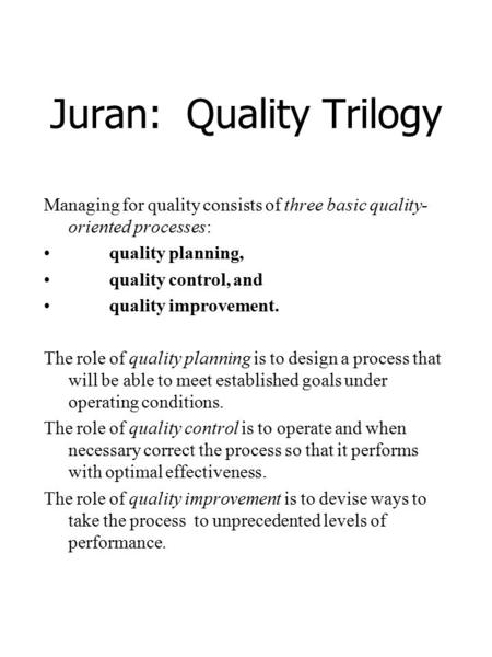 Juran: Quality Trilogy Managing for quality consists of three basic quality- oriented processes: quality planning, quality control, and quality improvement.