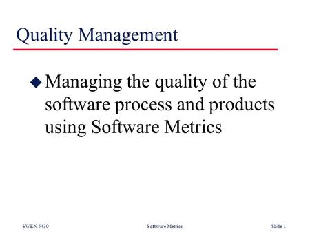 SWEN 5430 Software Metrics Slide 1 Quality Management u Managing the quality of the software process and products using Software Metrics.