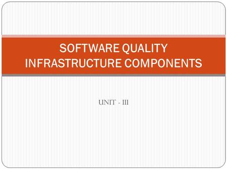 UNIT - III SOFTWARE QUALITY INFRASTRUCTURE COMPONENTS.