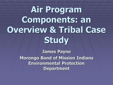 Air Program Components: an Overview & Tribal Case Study James Payne Morongo Band of Mission Indians Environmental Protection Department.
