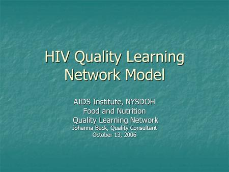HIV Quality Learning Network Model AIDS Institute, NYSDOH Food and Nutrition Quality Learning Network Quality Learning Network Johanna Buck, Quality Consultant.