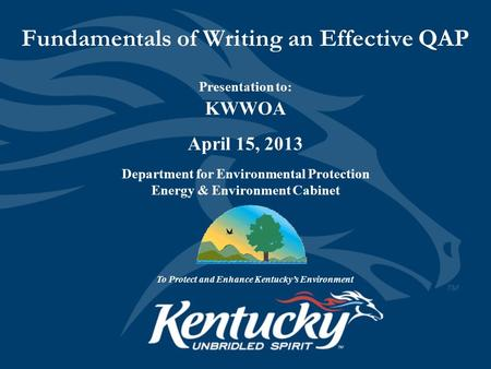 Fundamentals of Writing an Effective QAP Presentation to: KWWOA April 15, 2013 Department for Environmental Protection Energy & Environment Cabinet To.