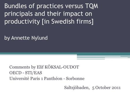 Bundles of practices versus TQM principals and their impact on productivity [in Swedish firms] by Annette Nylund Comments by Elif KÖKSAL-OUDOT OECD - STI/EAS.