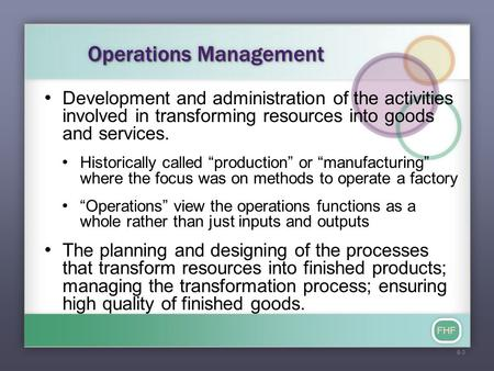 FHF Operations Management Development and administration of the activities involved in transforming resources into goods and services. Historically called.