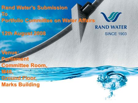 Rand Water's Submission To Portfolio Committee on Water Affairs 12th August 2008 Venue:Parliament Committee Room, M46, Ground Floor, Marks Building