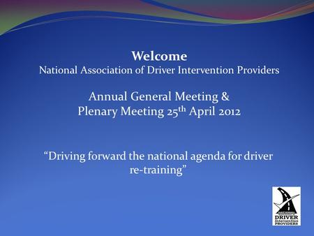 "Welcome National Association of Driver Intervention Providers Annual General Meeting & Plenary Meeting 25 th April 2012 ""Driving forward the national agenda."