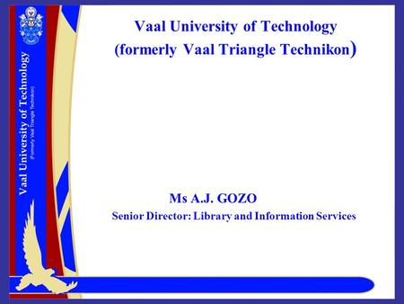 Vaal University of Technology (formerly Vaal Triangle Technikon ) Ms A.J. GOZO Senior Director: Library and Information Services.