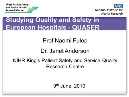 Studying Quality and Safety in European Hospitals - QUASER 9 th June, 2010 Prof Naomi Fulop Dr. Janet Anderson NIHR King's Patient Safety and Service Quality.