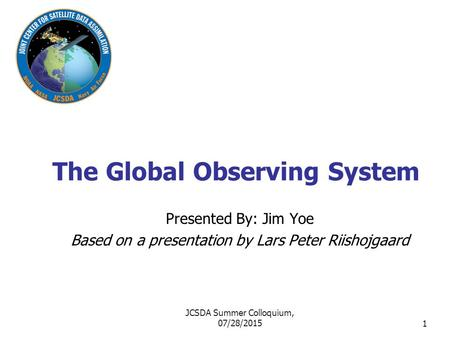 1 The Global Observing System Presented By: Jim Yoe Based on a presentation by Lars Peter Riishojgaard JCSDA Summer Colloquium, 07/28/2015.