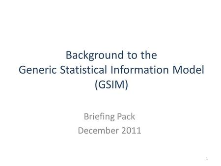 Background to the Generic Statistical Information Model (GSIM) Briefing Pack December 2011 1.